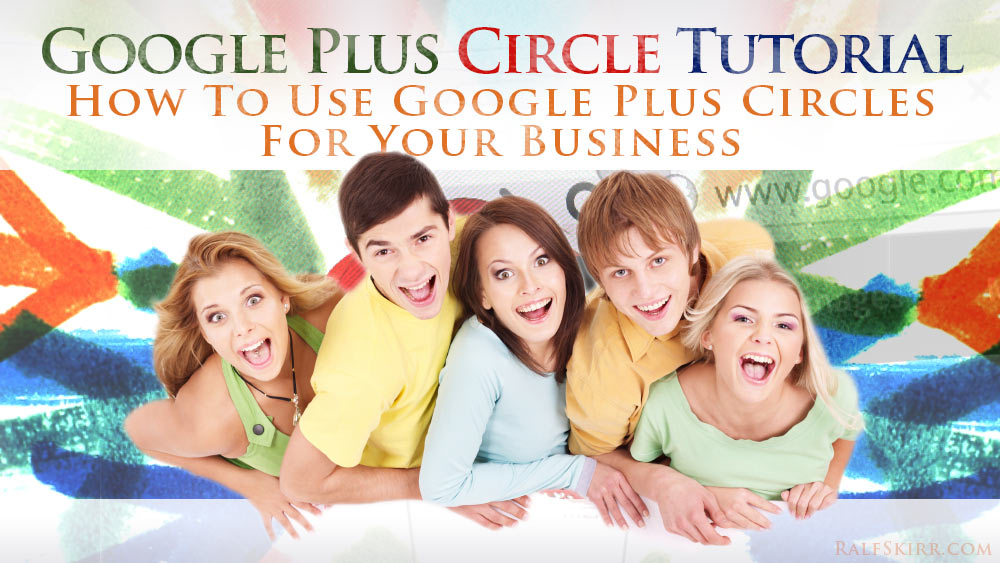 Google Plus Circles Tutorial – How To Use Google Plus Circles For Your Business
